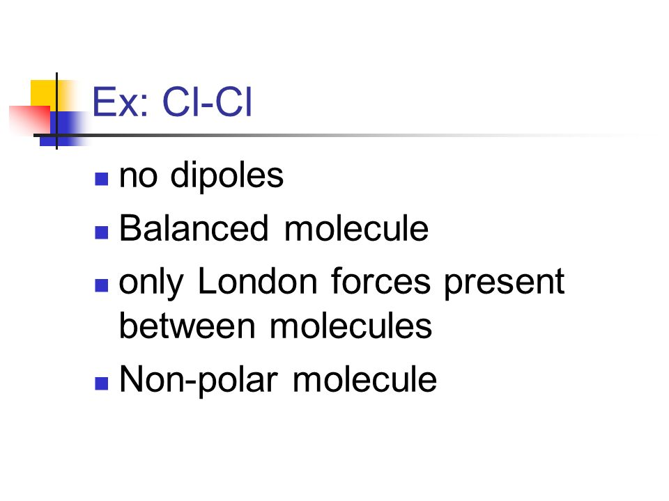 Ex: Cl-Cl no dipoles Balanced molecule only London forces present between molecules Non-polar molecule