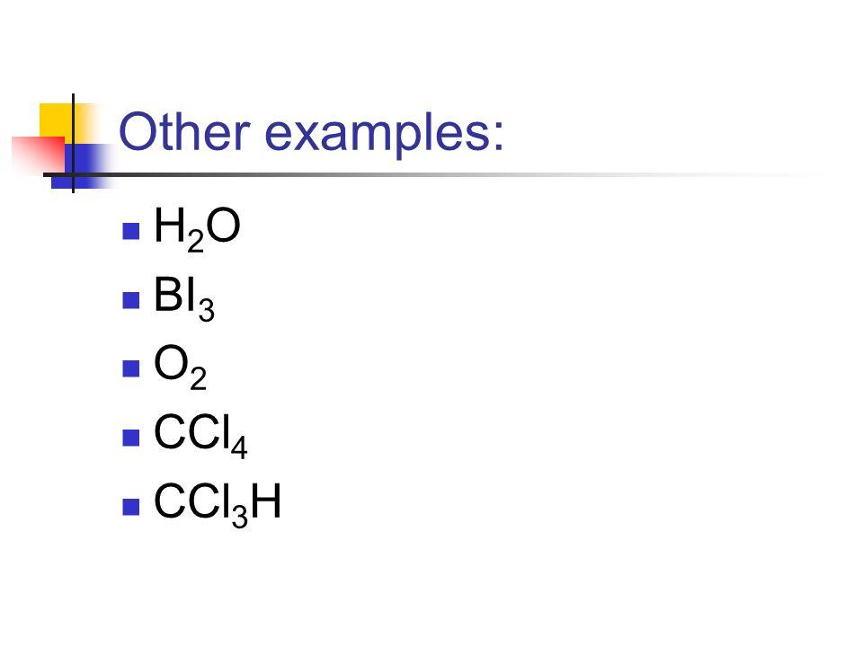 Other examples: H 2 O BI 3 O 2 CCl 4 CCl 3 H