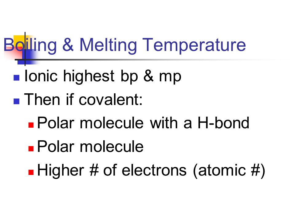 Boiling & Melting Temperature Ionic highest bp & mp Then if covalent: Polar molecule with a H-bond Polar molecule Higher # of electrons (atomic #)