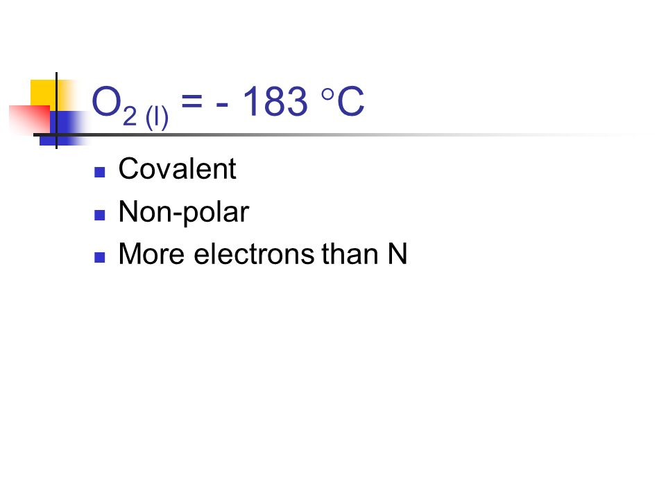 O 2 (l) = - 183 C Covalent Non-polar More electrons than N