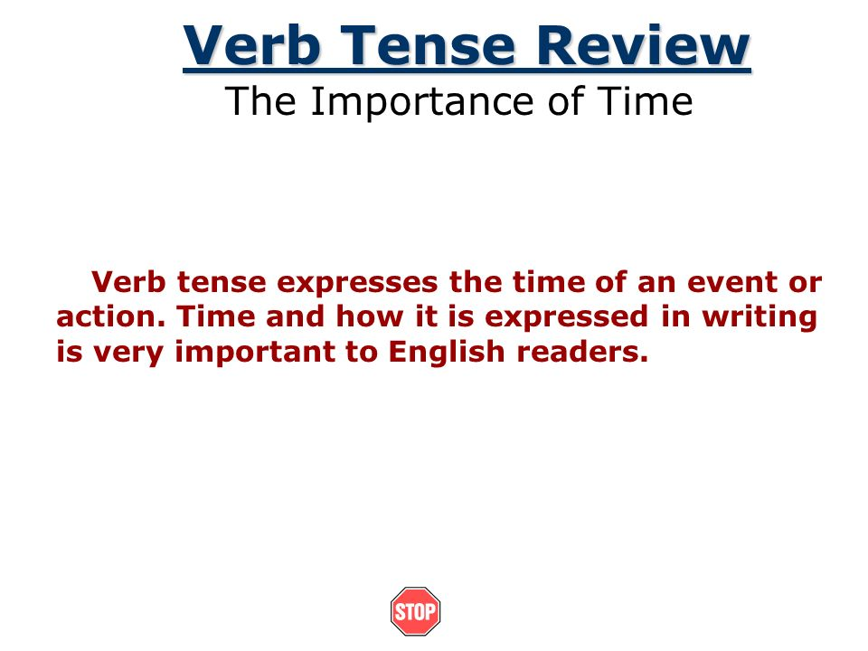 Verb Tense Review The Importance of Time Verb tense expresses the time of an event or action. Time and how it is expressed in writing is very importan