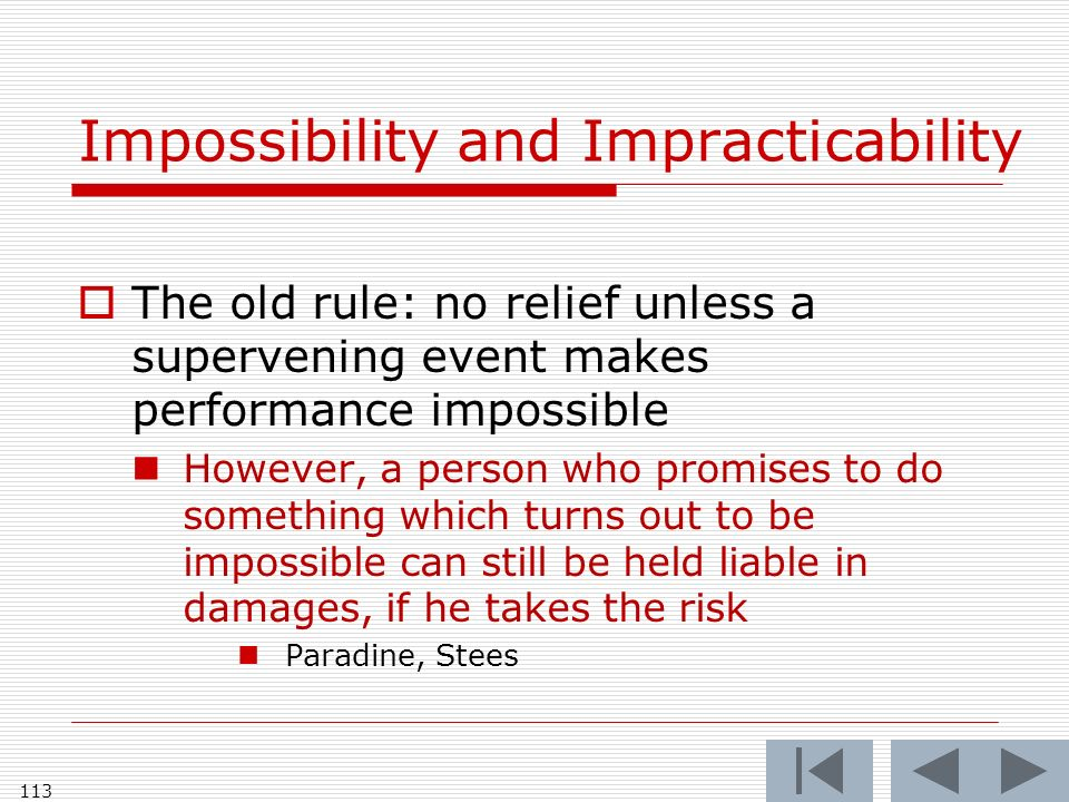 Impossibility and Impracticability The old rule: no relief unless a supervening event makes performance impossible However, a person who promises to do something which turns out to be impossible can still be held liable in damages, if he takes the risk Paradine, Stees 113