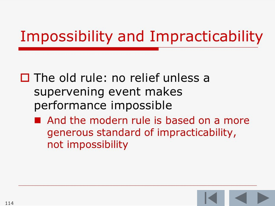 Impossibility and Impracticability The old rule: no relief unless a supervening event makes performance impossible And the modern rule is based on a more generous standard of impracticability, not impossibility 114
