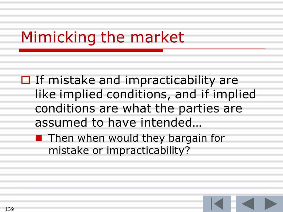 Mimicking the market If mistake and impracticability are like implied conditions, and if implied conditions are what the parties are assumed to have intended… Then when would they bargain for mistake or impracticability.