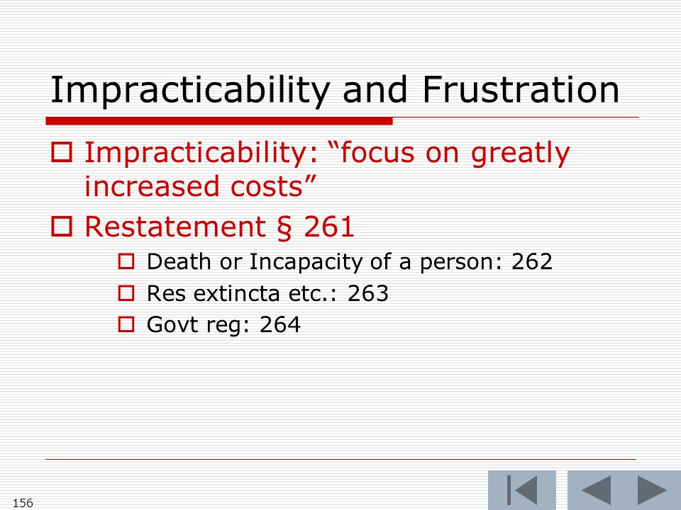 Impracticability and Frustration Impracticability: focus on greatly increased costs Restatement § 261 Death or Incapacity of a person: 262 Res extincta etc.: 263 Govt reg: 264 156