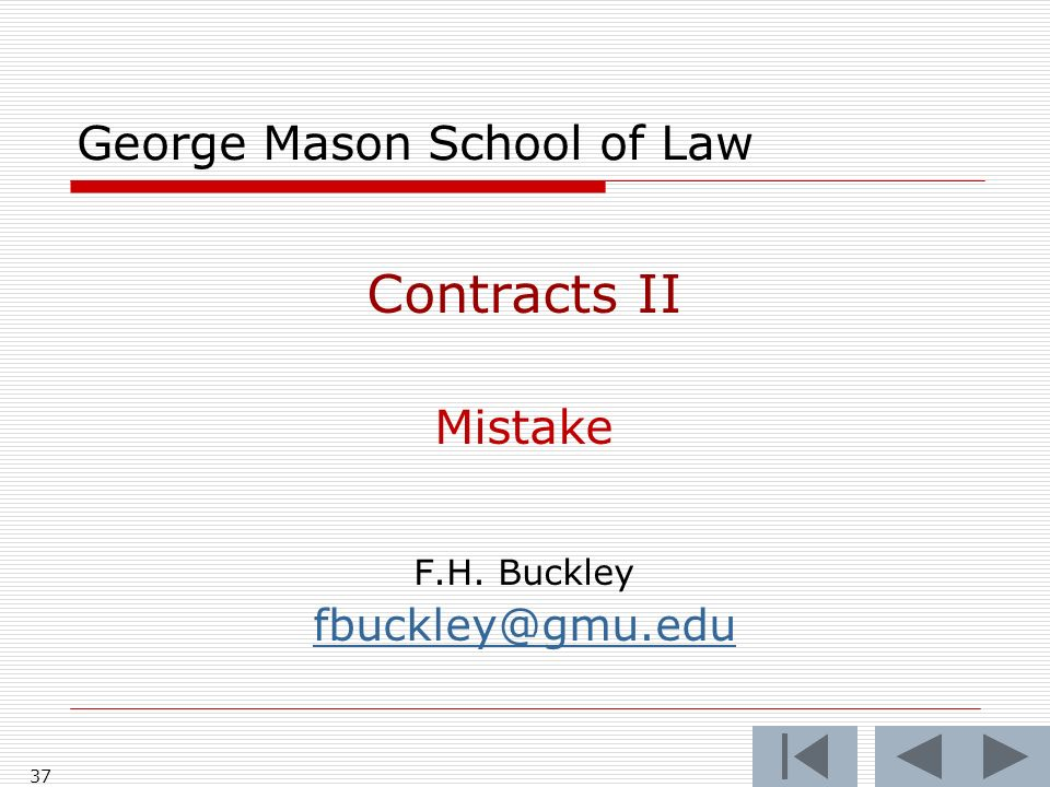 37 George Mason School of Law Contracts II Mistake F.H. Buckley fbuckley@gmu.edu