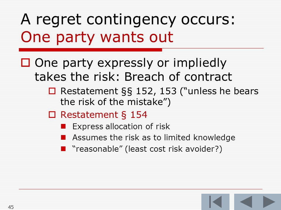 A regret contingency occurs: One party wants out One party expressly or impliedly takes the risk: Breach of contract Restatement §§ 152, 153 (unless he bears the risk of the mistake) Restatement § 154 Express allocation of risk Assumes the risk as to limited knowledge reasonable (least cost risk avoider ) 45