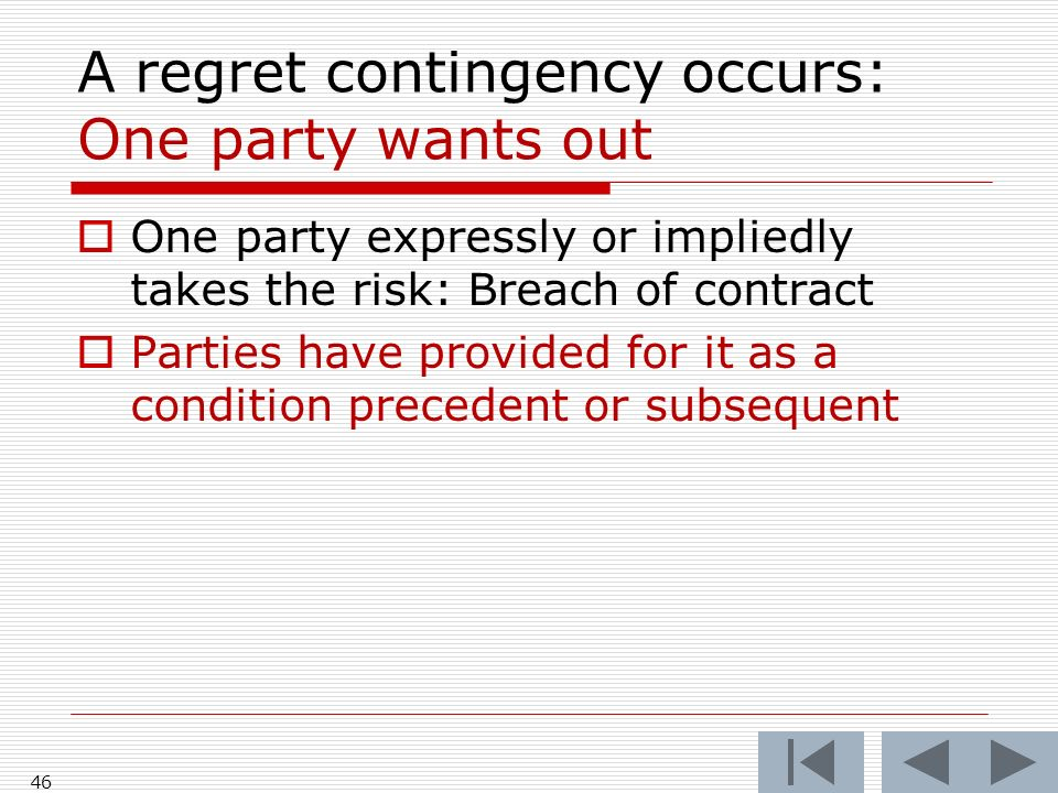 A regret contingency occurs: One party wants out One party expressly or impliedly takes the risk: Breach of contract Parties have provided for it as a condition precedent or subsequent 46