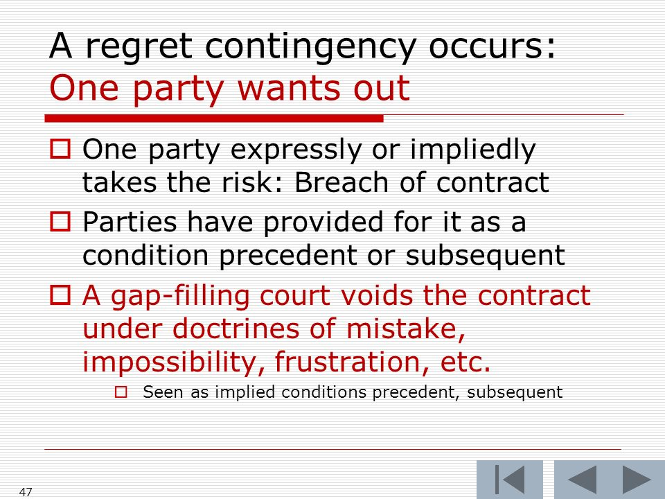 A regret contingency occurs: One party wants out One party expressly or impliedly takes the risk: Breach of contract Parties have provided for it as a condition precedent or subsequent A gap-filling court voids the contract under doctrines of mistake, impossibility, frustration, etc.