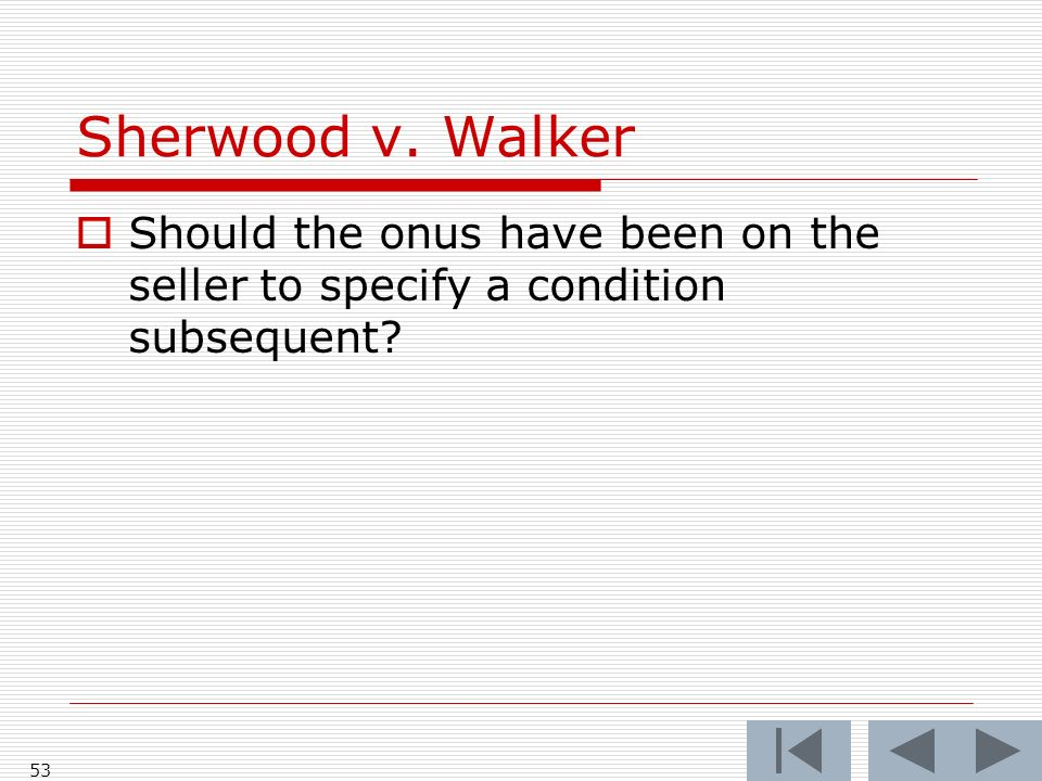 Sherwood v. Walker 53 Should the onus have been on the seller to specify a condition subsequent