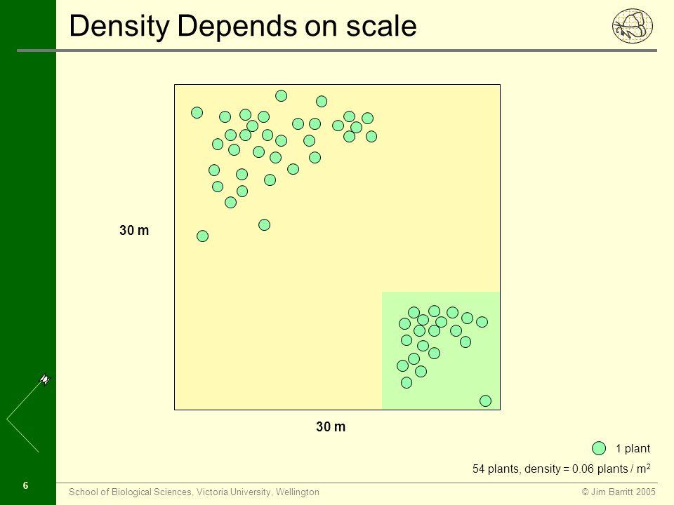 © Jim Barritt 2005School of Biological Sciences, Victoria University, Wellington 6 Density Depends on scale 30 m 1 plant 54 plants, density = 0.06 plants / m 2