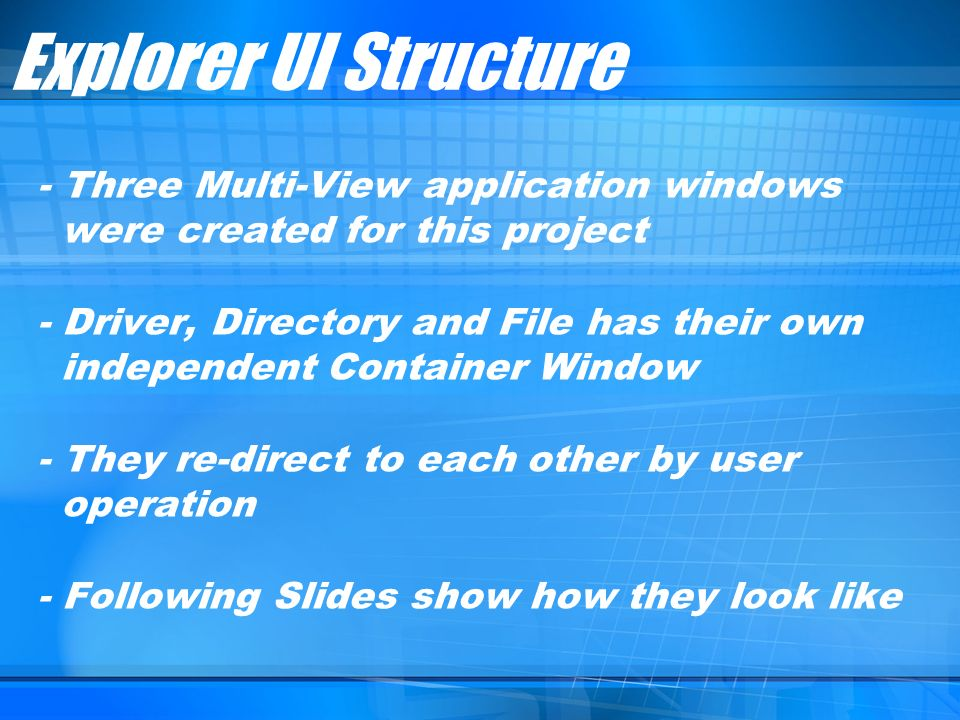 - Three Multi-View application windows were created for this project - Driver, Directory and File has their own independent Container Window - They re