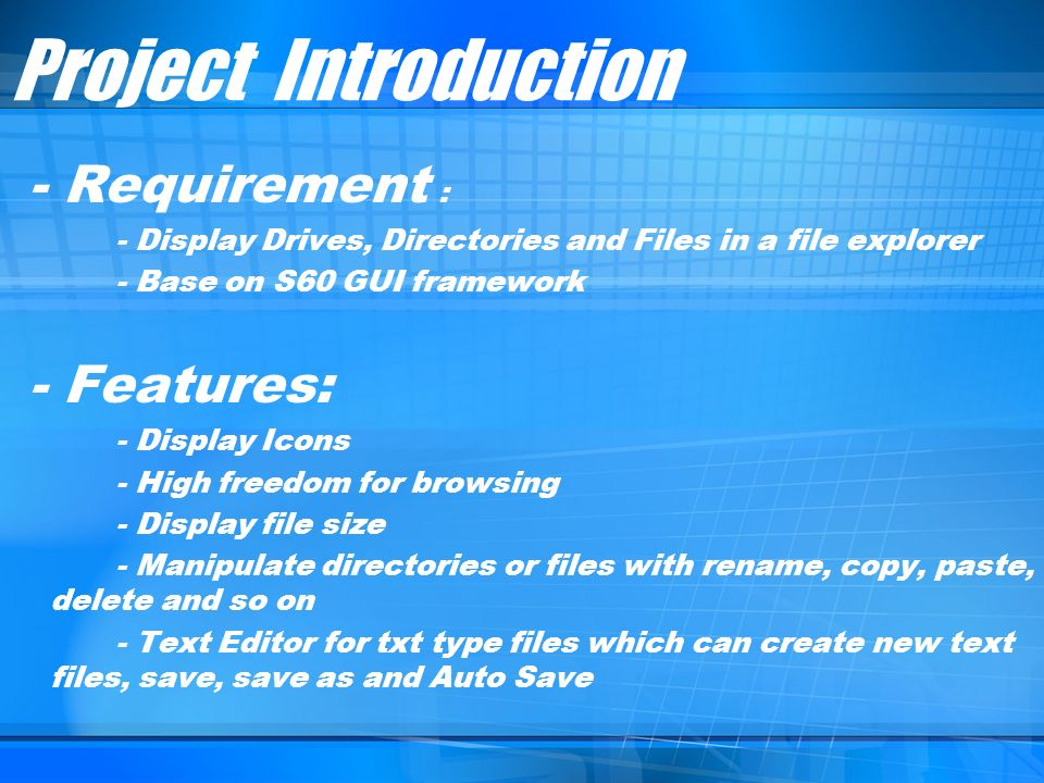 Project Introduction - Requirement : - Display Drives, Directories and Files in a file explorer - Base on S60 GUI framework - Features: - Display Icon