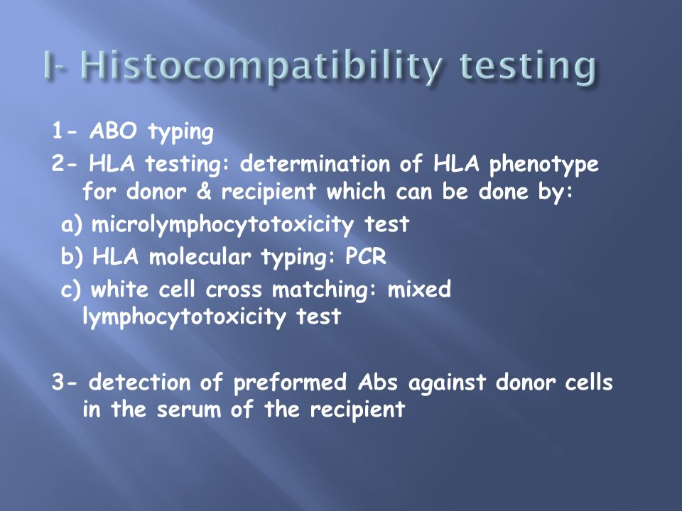 1- ABO typing 2- HLA testing: determination of HLA phenotype for donor & recipient which can be done by: a) microlymphocytotoxicity test b) HLA molecu