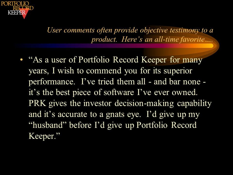 User comments often provide objective testimony to a product. Heres an all-time favorite…. As a user of Portfolio Record Keeper for many years, I wish