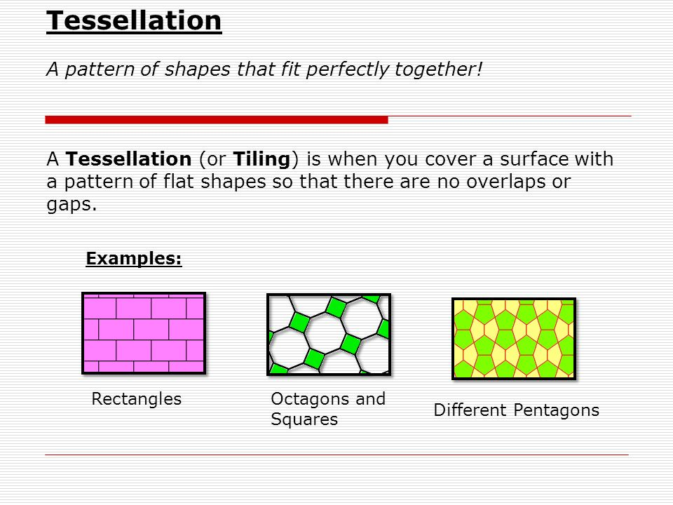 Tessellation A pattern of shapes that fit perfectly together! A Tessellation (or Tiling) is when you cover a surface with a pattern of flat shapes so