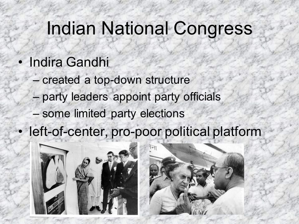 Indian National Congress Indira Gandhi –created a top-down structure –party leaders appoint party officials –some limited party elections left-of-center, pro-poor political platform