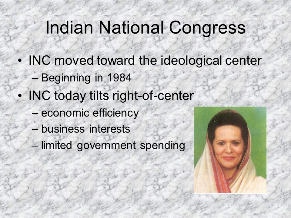 Indian National Congress INC moved toward the ideological center –Beginning in 1984 INC today tilts right-of-center –economic efficiency –business int