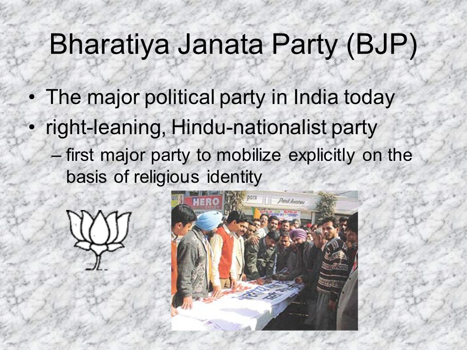 Bharatiya Janata Party (BJP) The major political party in India today right-leaning, Hindu-nationalist party –first major party to mobilize explicitly on the basis of religious identity