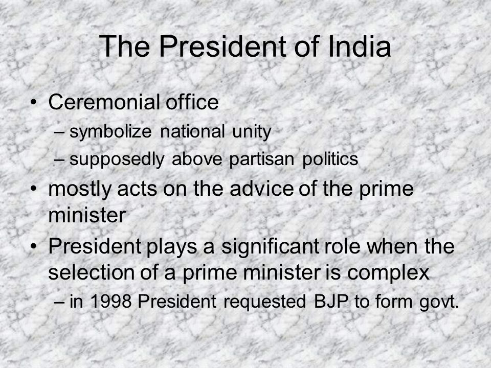 The President of India Ceremonial office –symbolize national unity –supposedly above partisan politics mostly acts on the advice of the prime minister