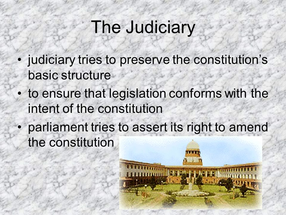 The Judiciary judiciary tries to preserve the constitutions basic structure to ensure that legislation conforms with the intent of the constitution parliament tries to assert its right to amend the constitution