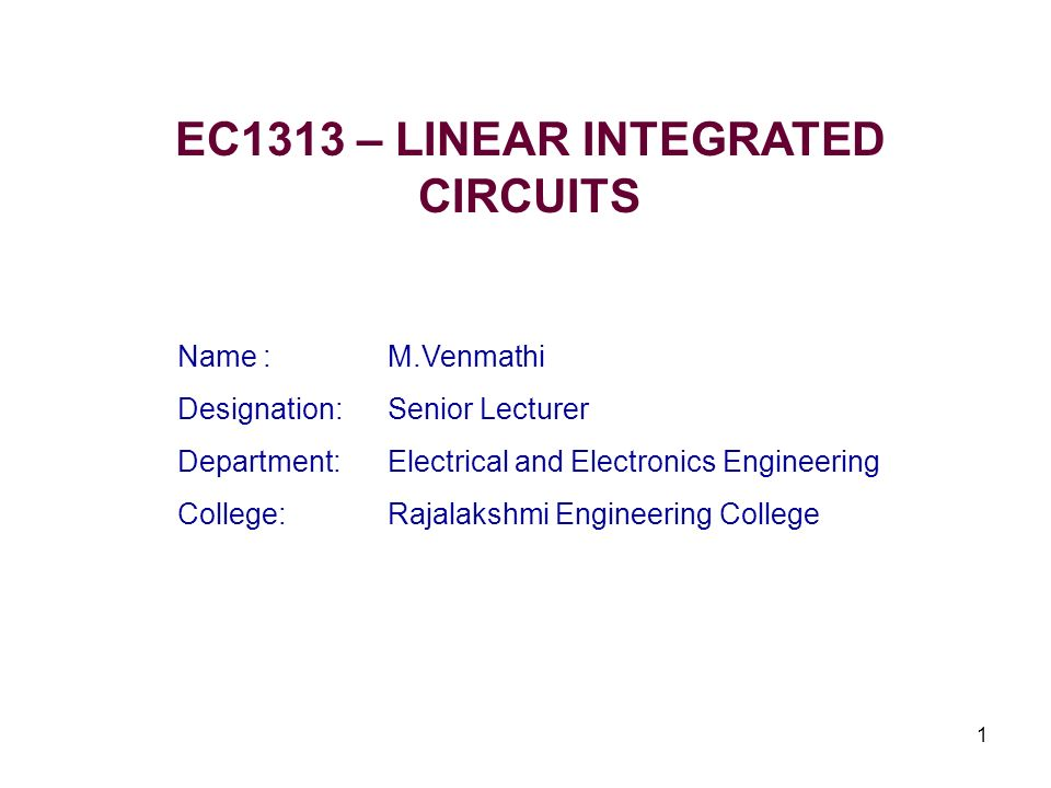 1 EC1313 – LINEAR INTEGRATED CIRCUITS Name : M.Venmathi Designation:Senior Lecturer Department:Electrical and Electronics Engineering College:Rajalaks