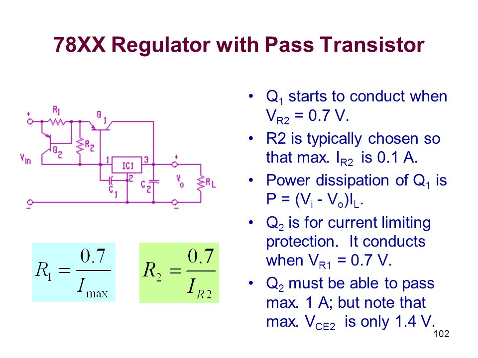 102 78XX Regulator with Pass Transistor Q 1 starts to conduct when V R2 = 0.7 V. R2 is typically chosen so that max. I R2 is 0.1 A. Power dissipation