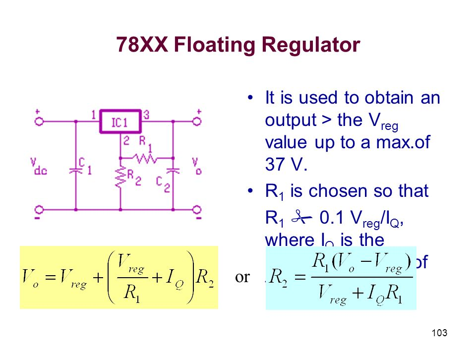 103 78XX Floating Regulator It is used to obtain an output > the V reg value up to a max.of 37 V. R 1 is chosen so that R 1 0.1 V reg /I Q, where I Q