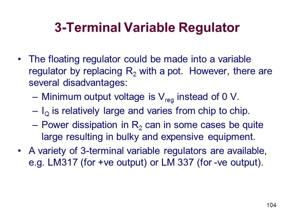104 3-Terminal Variable Regulator The floating regulator could be made into a variable regulator by replacing R 2 with a pot. However, there are sever