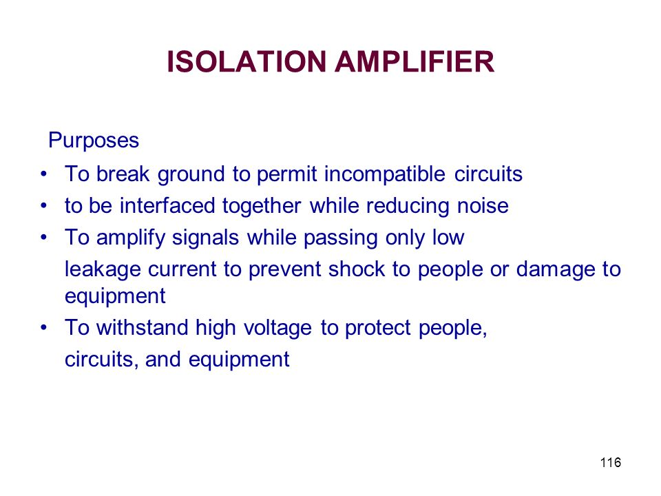 116 ISOLATION AMPLIFIER Purposes To break ground to permit incompatible circuits to be interfaced together while reducing noise To amplify signals whi