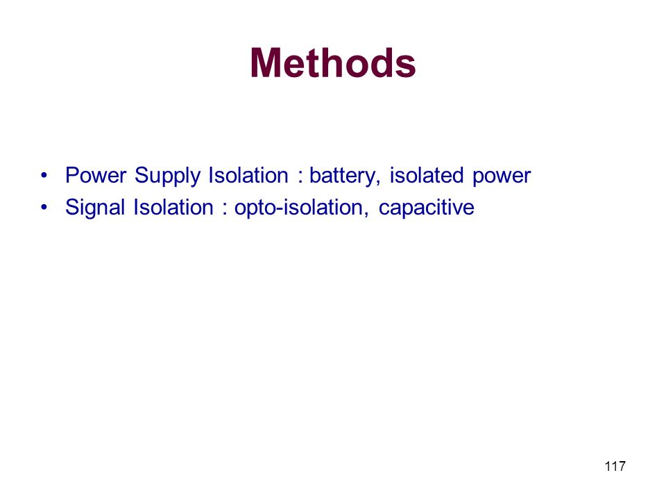 117 Methods Power Supply Isolation : battery, isolated power Signal Isolation : opto-isolation, capacitive
