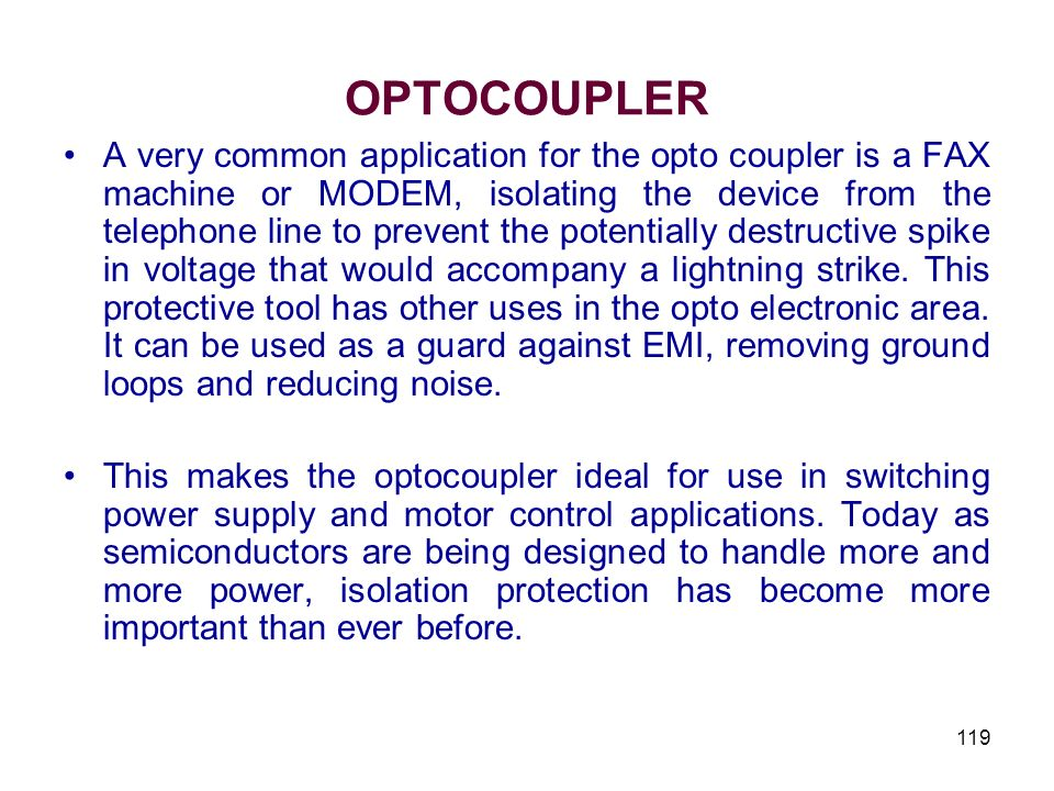119 OPTOCOUPLER A very common application for the opto coupler is a FAX machine or MODEM, isolating the device from the telephone line to prevent the
