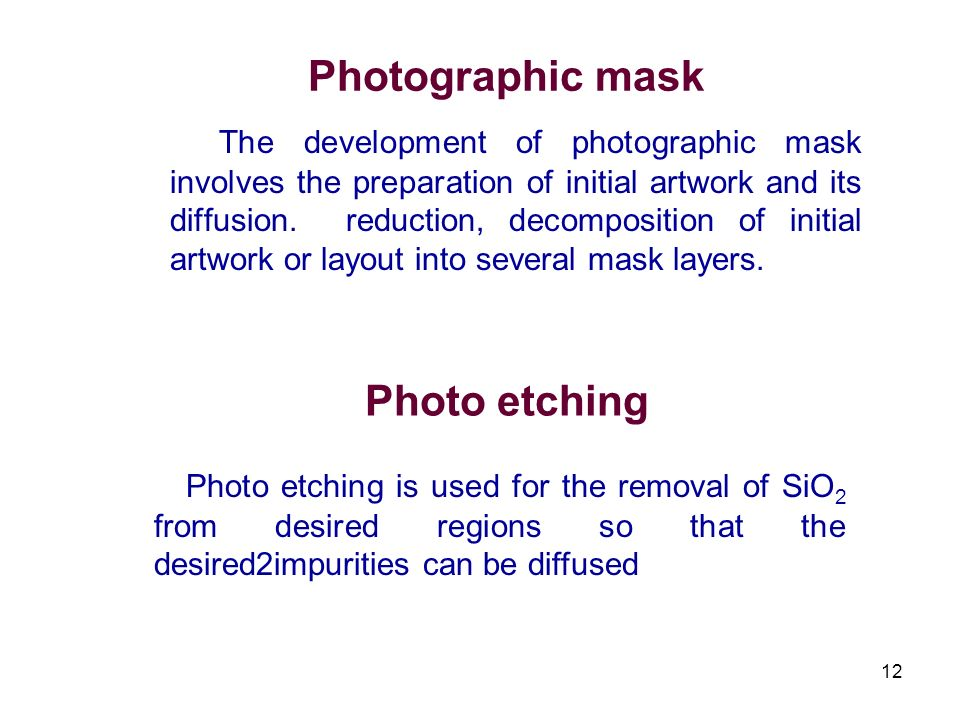 12 Photographic mask The development of photographic mask involves the preparation of initial artwork and its diffusion. reduction, decomposition of i