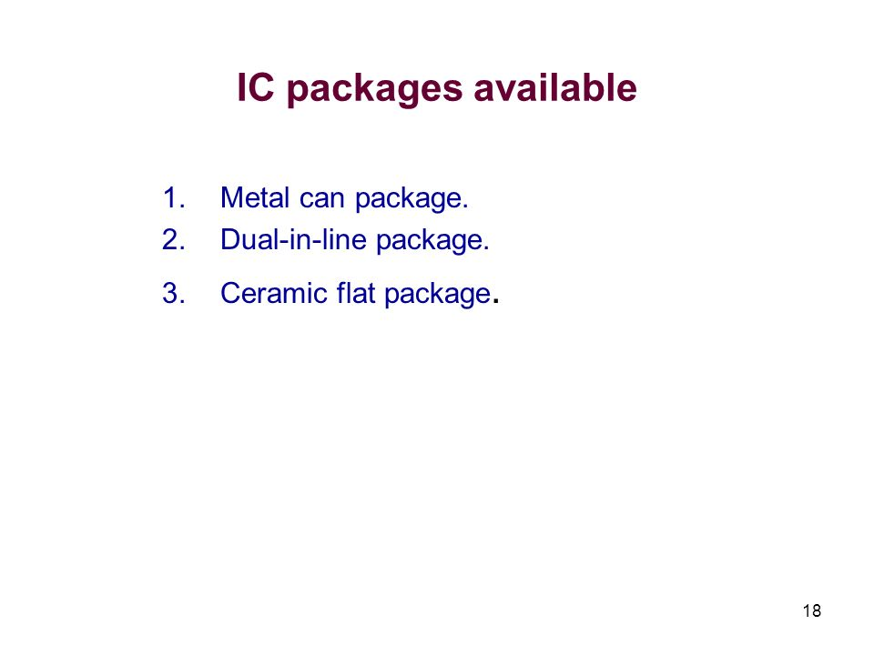 18 IC packages available 1.Metal can package. 2.Dual-in-line package. 3.Ceramic flat package.
