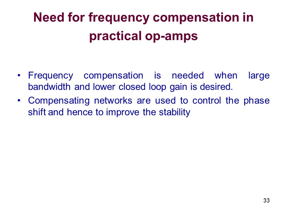 33 Need for frequency compensation in practical op-amps Frequency compensation is needed when large bandwidth and lower closed loop gain is desired. C
