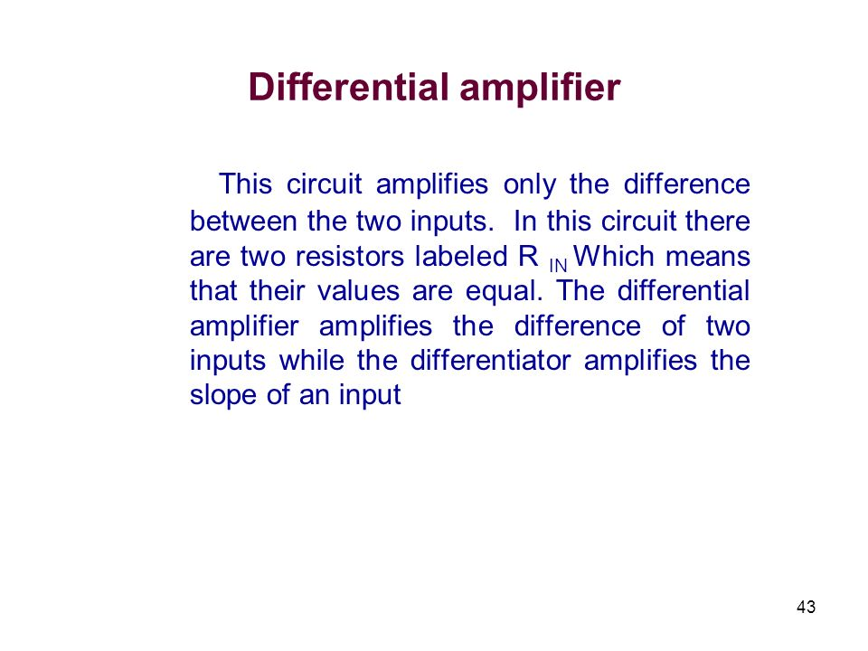 43 Differential amplifier This circuit amplifies only the difference between the two inputs. In this circuit there are two resistors labeled R IN Whic