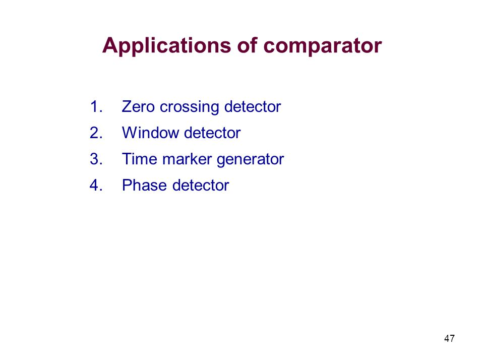 47 Applications of comparator 1.Zero crossing detector 2.Window detector 3.Time marker generator 4.Phase detector