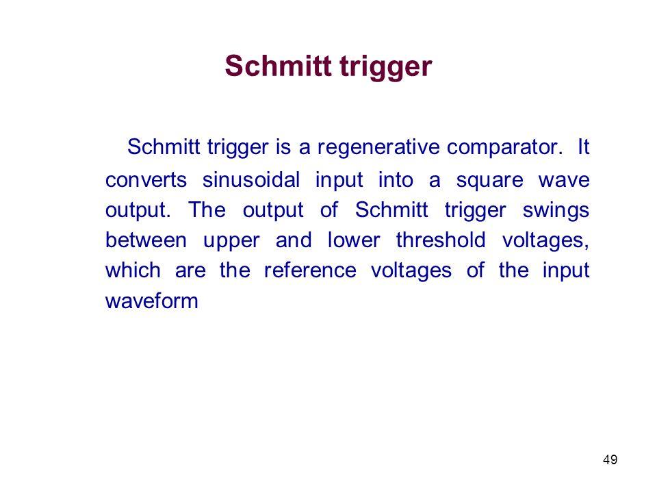 49 Schmitt trigger Schmitt trigger is a regenerative comparator. It converts sinusoidal input into a square wave output. The output of Schmitt trigger