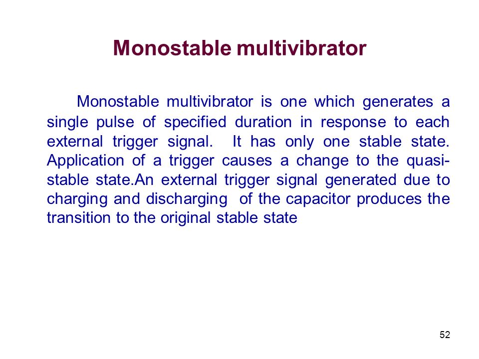 52 Monostable multivibrator Monostable multivibrator is one which generates a single pulse of specified duration in response to each external trigger