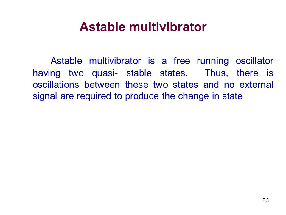 53 Astable multivibrator Astable multivibrator is a free running oscillator having two quasi- stable states. Thus, there is oscillations between these