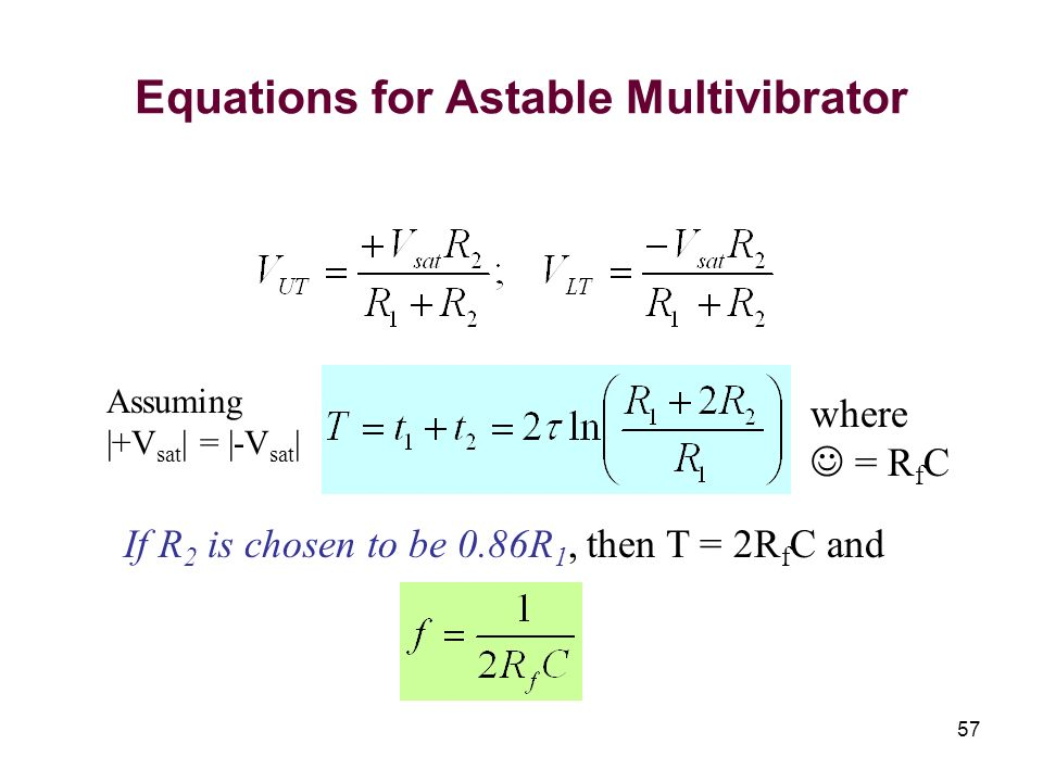 57 Equations for Astable Multivibrator Assuming |+V sat | = |-V sat | If R 2 is chosen to be 0.86R 1, then T = 2R f C and where = R f C