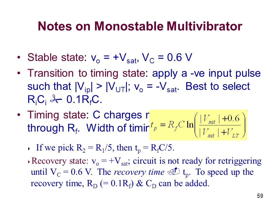 59 Notes on Monostable Multivibrator Stable state: v o = +V sat, V C = 0.6 V Transition to timing state: apply a -ve input pulse such that |V ip | > |