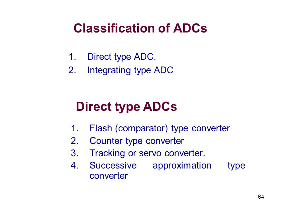 64 Classification of ADCs 1.Flash (comparator) type converter 2.Counter type converter 3.Tracking or servo converter. 4.Successive approximation type