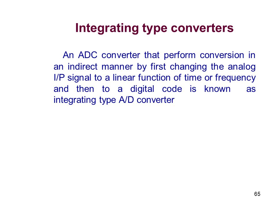 65 Integrating type converters An ADC converter that perform conversion in an indirect manner by first changing the analog I/P signal to a linear func