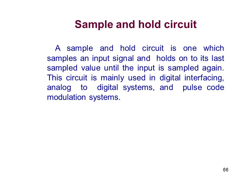 66 Sample and hold circuit A sample and hold circuit is one which samples an input signal and holds on to its last sampled value until the input is sa