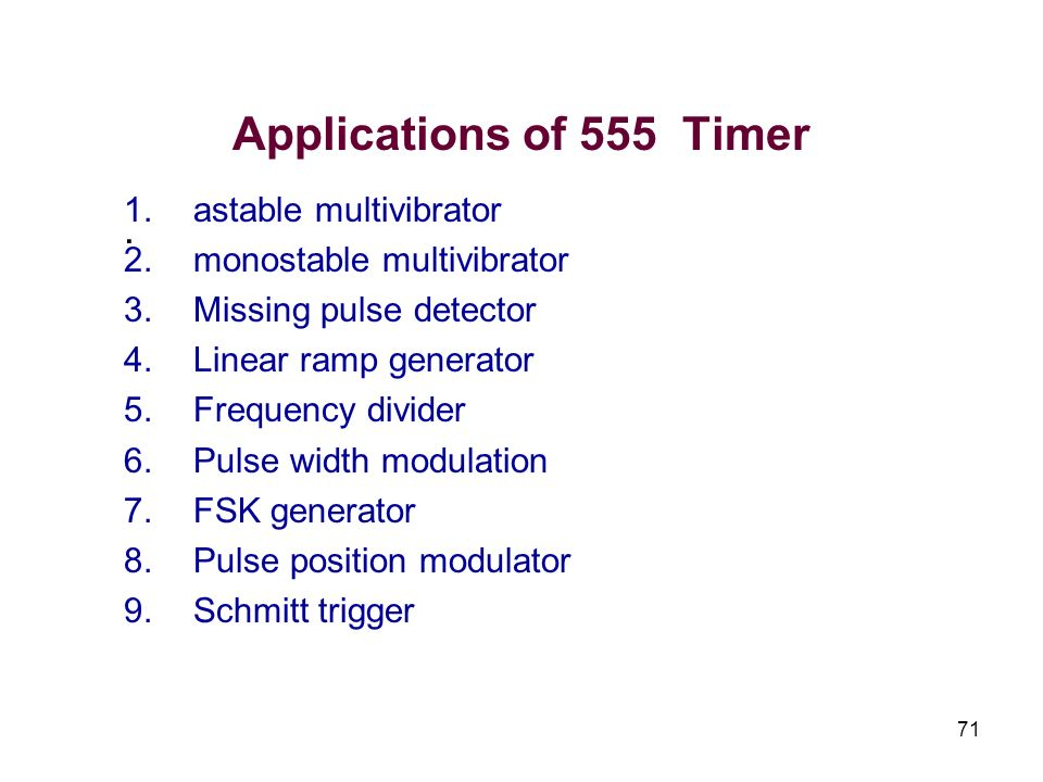 71 Applications of 555 Timer. 1.astable multivibrator 2.monostable multivibrator 3.Missing pulse detector 4.Linear ramp generator 5.Frequency divider
