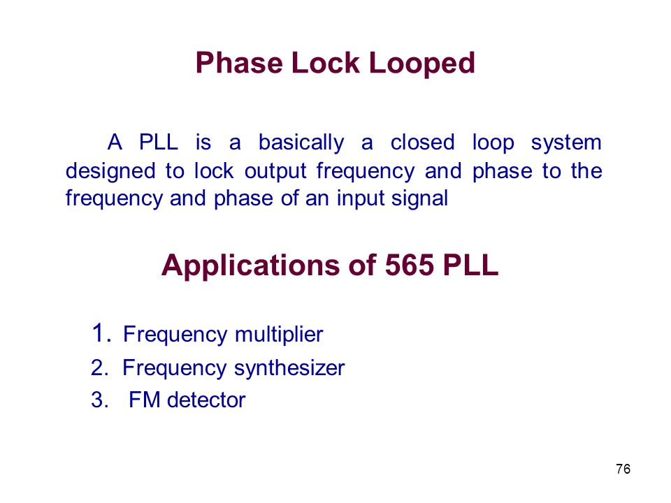 76 Phase Lock Looped A PLL is a basically a closed loop system designed to lock output frequency and phase to the frequency and phase of an input sign