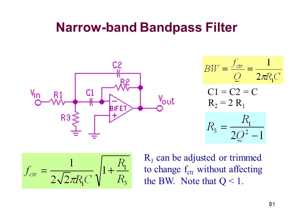 91 Narrow-band Bandpass Filter R 2 = 2 R 1 R 3 can be adjusted or trimmed to change f ctr without affecting the BW. Note that Q < 1. C1 = C2 = C
