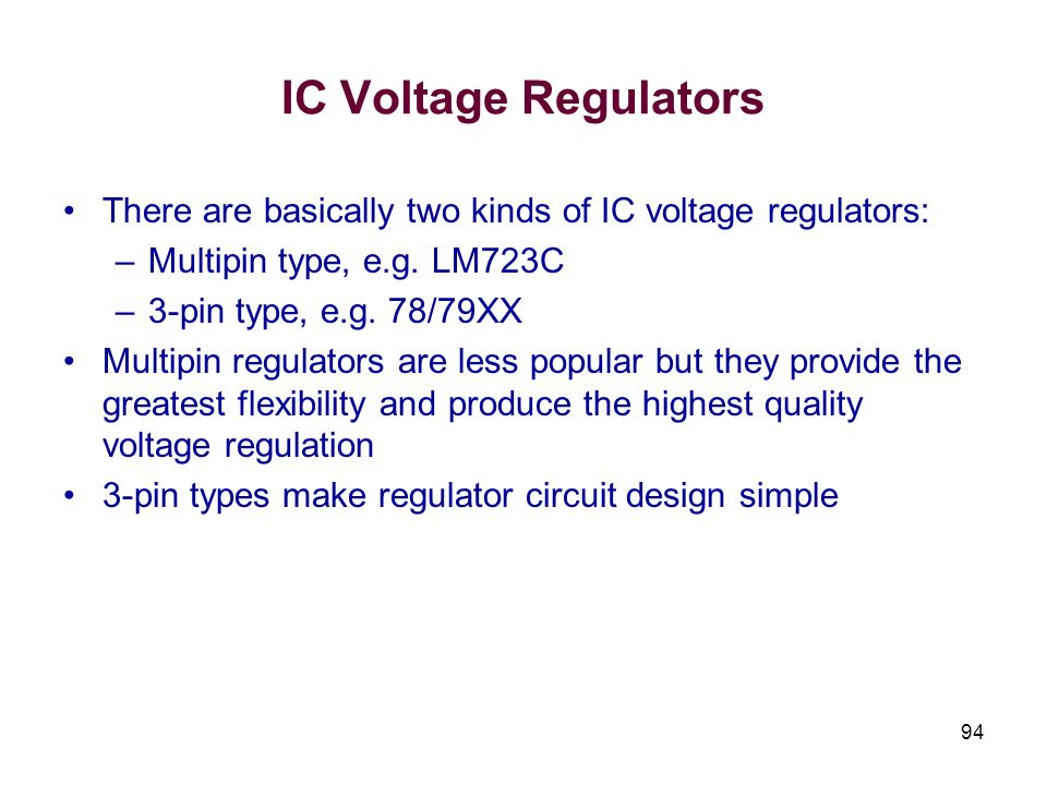 94 IC Voltage Regulators There are basically two kinds of IC voltage regulators: –Multipin type, e.g. LM723C –3-pin type, e.g. 78/79XX Multipin regula