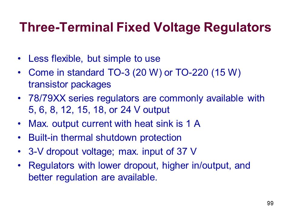 99 Three-Terminal Fixed Voltage Regulators Less flexible, but simple to use Come in standard TO-3 (20 W) or TO-220 (15 W) transistor packages 78/79XX